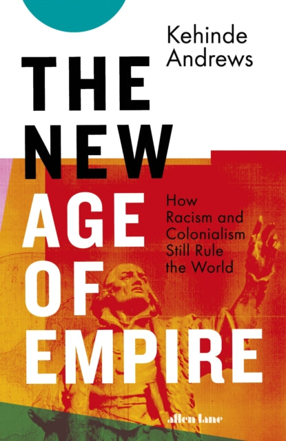 The New Age of Empire : How Racism and Colonialism Still Rule the World-9780241437445