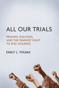 All Our Trials : Prisons, Policing, and the Feminist Fight to End Violence-9780252084126