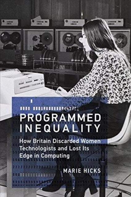 Programmed Inequality : How Britain Discarded Women Technologists and Lost Its Edge in Computing-9780262535182