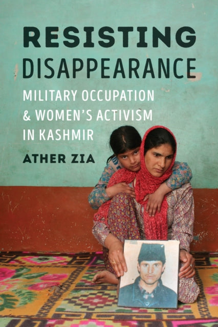 Resisting Disappearance : Military Occupation and Women's Activism in Kashmir-9780295744988