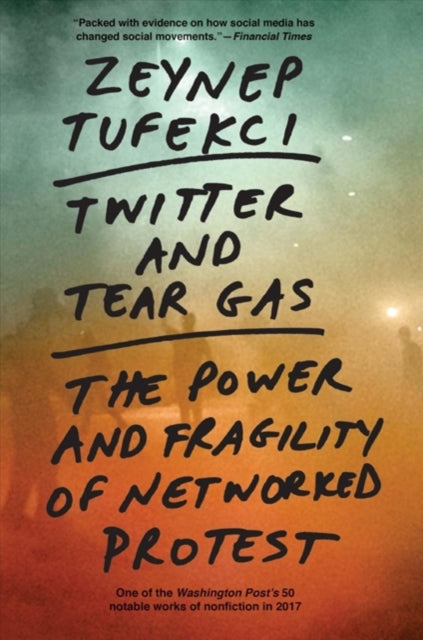 Twitter and Tear Gas : The Power and Fragility of Networked Protest-9780300234176