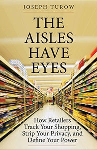The Aisles Have Eyes : How Retailers Track Your Shopping, Strip Your Privacy, and Define Your Power-9780300234695