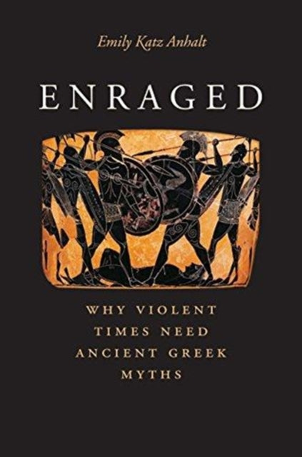 Enraged : Why Violent Times Need Ancient Greek Myths-9780300239966