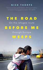 The Road Before Me Weeps : On the Refugee Route Through Europe-9780300241228
