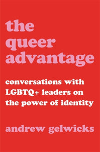 The Queer Advantage : Conversations with LGBTQ+ Leaders on the Power of Identity-9780306874628