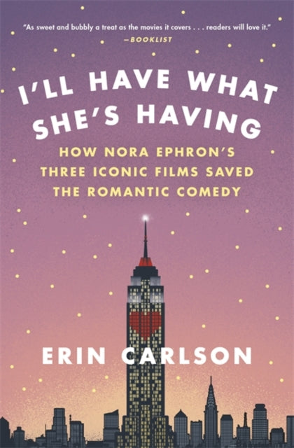 I'll Have What She's Having : How Nora Ephron's Three Iconic Films Saved the Romantic Comedy-9780316353892