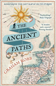 The Ancient Paths : Discovering the Lost Map of Celtic Europe-9780330531511