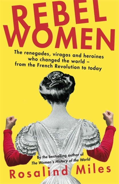 Rebel Women : The renegades, viragos and heroines who changed the world, from the French Revolution to today-9780349006055