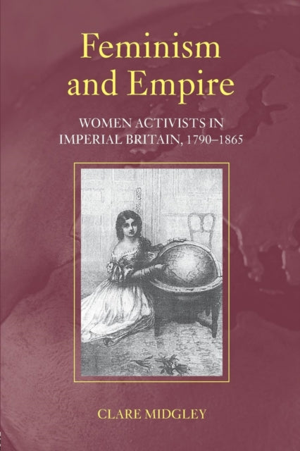 Feminism and Empire : Women Activists in Imperial Britain, 1790-1865-9780415250153