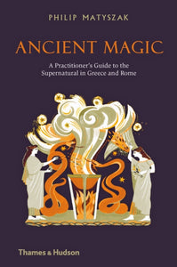 Ancient Magic : A Practitioner's Guide to the Supernatural in Greece and Rome-9780500052075
