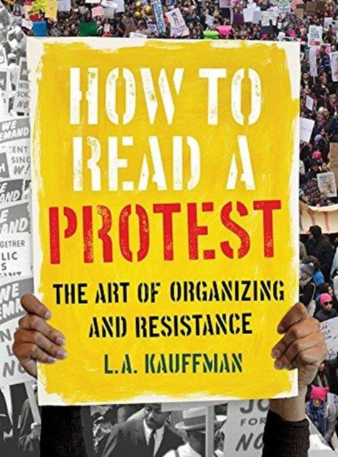 How to Read a Protest : The Art of Organizing and Resistance-9780520301528