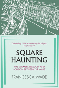 Square Haunting : Five Women, Freedom and London Between the Wars-9780571330652