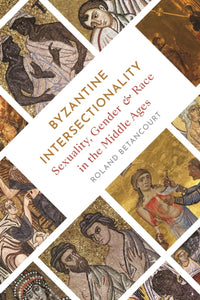 Byzantine Intersectionality : Sexuality, Gender, and Race in the Middle Ages-9780691179452