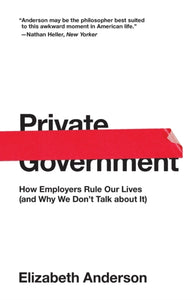 Private Government : How Employers Rule Our Lives (and Why We Don't Talk about It)-9780691192246