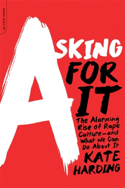 Asking for It : The Alarming Rise of Rape Culture--and What We Can Do about It-9780738217024