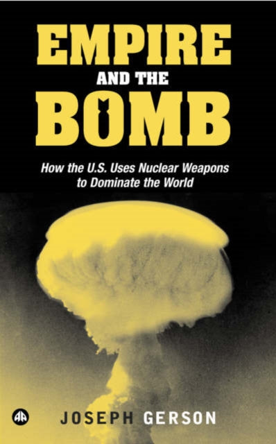 Empire and the Bomb : How the U.S. Uses Nuclear Weapons to Dominate the World-9780745324944