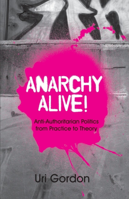 Anarchy Alive! : Anti-Authoritarian Politics From Practice to Theory-9780745326832