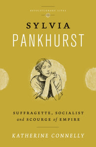 Sylvia Pankhurst : Suffragette, Socialist and Scourge of Empire-9780745333229