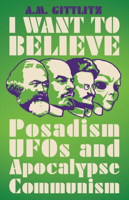 I Want to Believe : Posadism, UFOs and Apocalypse Communism-9780745340777