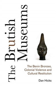 The Brutish Museums : The Benin Bronzes, Colonial Violence and Cultural Restitution-9780745341767