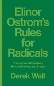 Elinor Ostrom's Rules for Radicals : Cooperative Alternatives beyond Markets and States-9780745399355