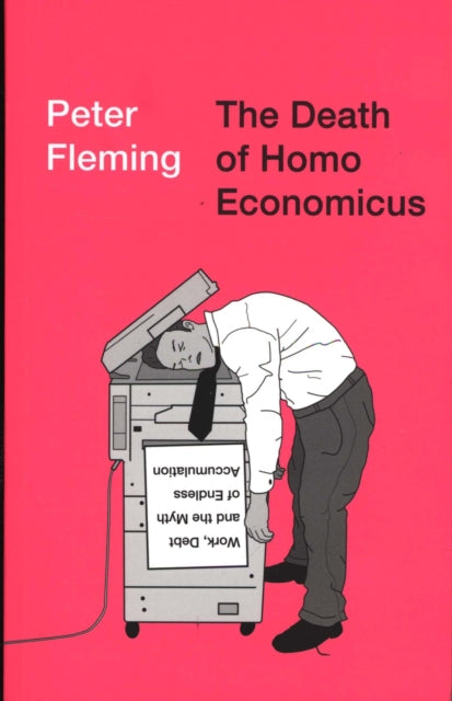 The Death of Homo Economicus : Work, Debt and the Myth of Endless Accumulation-9780745399409