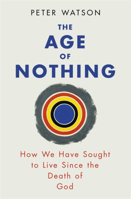The Age of Nothing : How We Have Sought To Live Since The Death of God-9780753828106