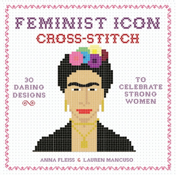 Feminist Icon Cross-Stitch : 30 Daring Designs to Celebrate Strong Women-9780762462902