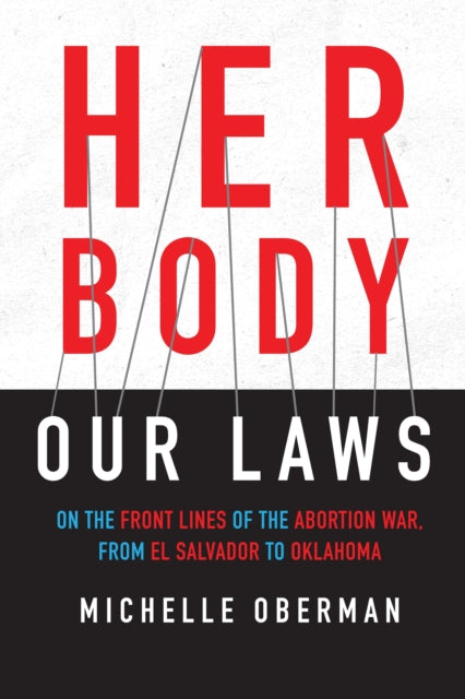 Her Body, Our Laws : On the Frontlines of the Abortion Wars, from El Salvador to Oklahoma-9780807045527