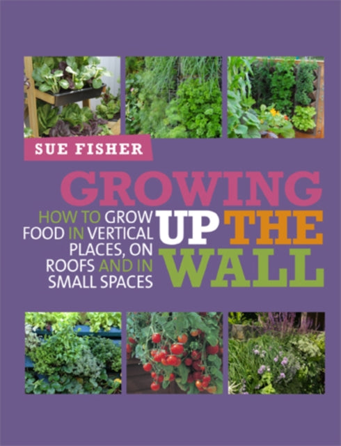 Growing Up the Wall : How to grow food in vertical places, on roofs and in small spaces-9780857841094