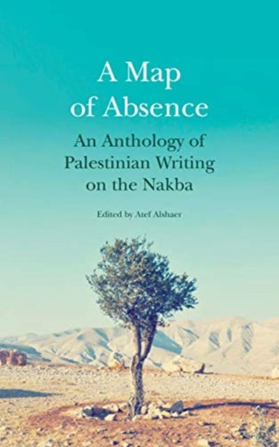 A Map of Absence : An Anthology of Palestinian Writing on the Nakba-9780863569906