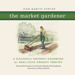 The Market Gardener : A Successful Grower's Handbook for Small-scale Organic Farming-9780865717657