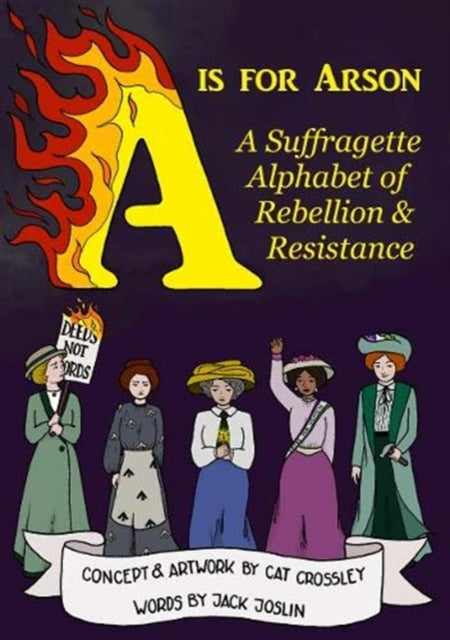A is for Arson : A Suffragette Alphabet of Rebellion & Resistance-9780993566844