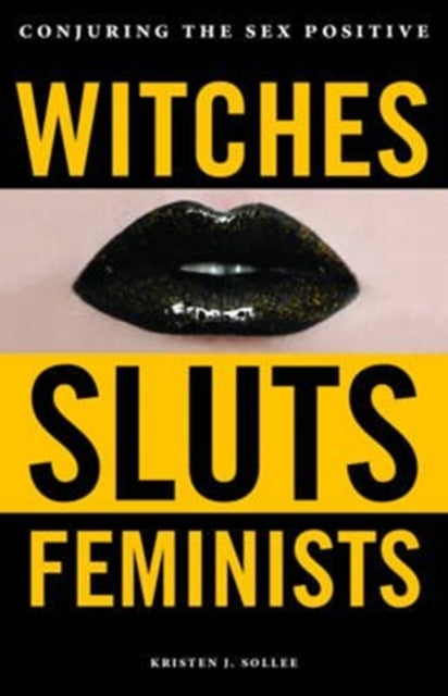 Witches, Sluts, Feminists : Conjuring the Sex Positive-9780996485272