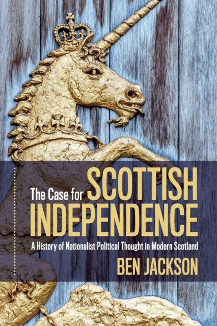 The Case for Scottish Independence : A History of Nationalist Political Thought in Modern Scotland-9781108793186