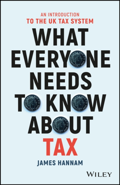 What Everyone Needs to Know about Tax : An Introduction to the UK Tax System-9781119375784