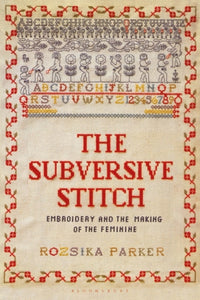 The Subversive Stitch : Embroidery and the Making of the Feminine-9781350132290