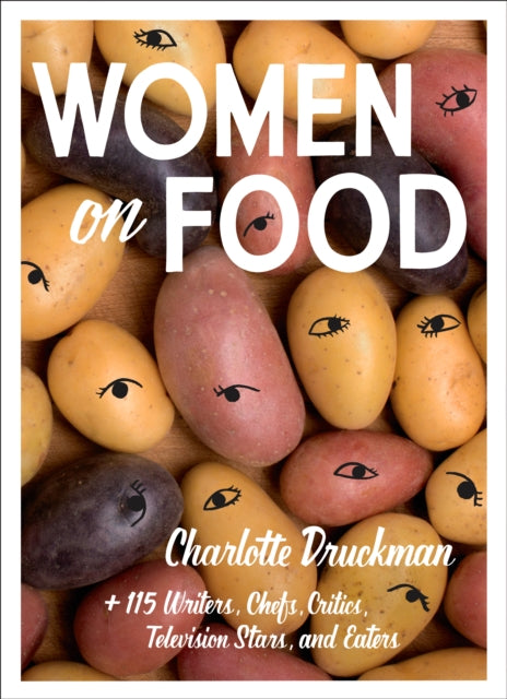Women on Food : Charlotte Druckman and 115 Writers, Chefs, Critics, Television Stars, and Eaters-9781419736353
