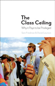 The Class Ceiling : Why it Pays to be Privileged-9781447336105