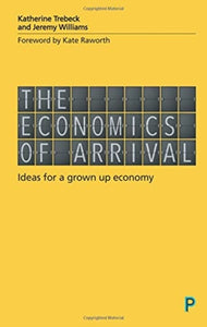 The Economics of Arrival : Ideas for a Grown-Up Economy-9781447337263