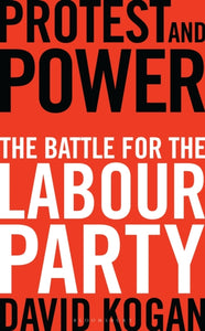 Protest and Power : The Battle For The Labour Party-9781448217281