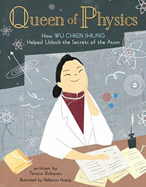 Queen of Physics : How Wu Chien Shiung Helped Unlock the Secrets of the Atom : 6-9781454932208