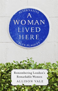 A Woman Lived Here : Alternative Blue Plaques, Remembering London's Remarkable Women-9781472140074
