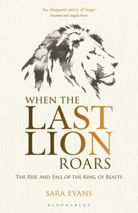 When the Last Lion Roars : The Rise and Fall of the King of Beasts-9781472916143
