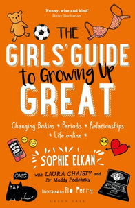 The Girls' Guide to Growing Up Great : Changing Bodies, Periods, Relationships, Life Online-9781472943743
