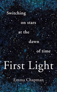 First Light : Switching on Stars at the Dawn of Time-9781472962928