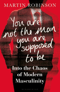 You Are Not the Man You Are Supposed to Be : Into the Chaos of Masculinity-9781472971272