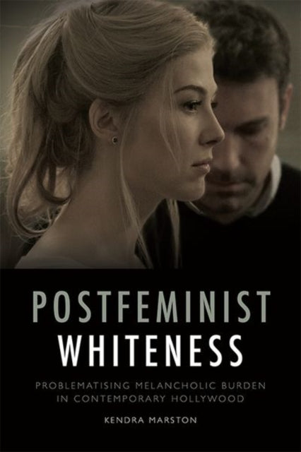 Postfeminist Whiteness : Problematising Melancholic Burden in Contemporary Hollywood-9781474430302