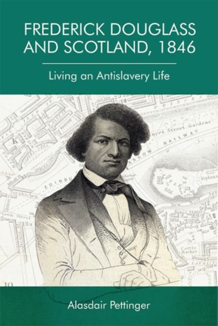 Frederick Douglass and Scotland, 1846 : Living an Antislavery Life-9781474444262