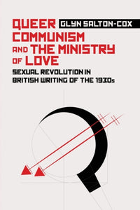Queer Communism and the Ministry of Love : Sexual Revolution in British Writing of the 1930s-9781474454858